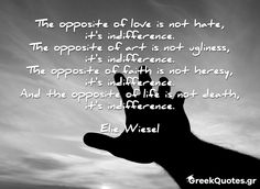 The opposite of love is not hate, it's indifference. The opposite of art is not ugliness, it's indifference. The opposite of faith is not heresy, it's indifference. And the opposite of life is not death, it's indifference - Elie Wiesel Elie Wiesel, Hate, My Love, Words, Horse