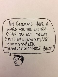 "The Germans have a word for the weight gain you get from emotional eating:Kummerspeck. Translation? ""Grief Bacon."""