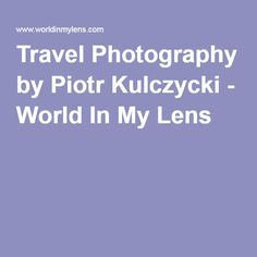 Travel Photography by Piotr Kulczycki - World In My Lens