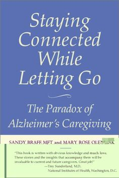 """Staying Connected While Letting Go...The Paradox of Alzheimer's Caregiving"" by Sandy Braff, MFT and Mary Rose Olenik"