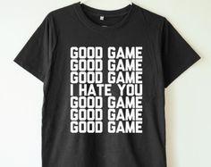 Good game shirt I hate you shirt funny slogan shirt funny quote shirt tumblr tshirt teen shirt women shirt men shirt women tshirt men tshirt
