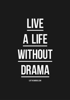 Live a life without drama.