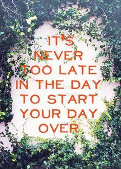 It is never too late in the day to start your day over.
