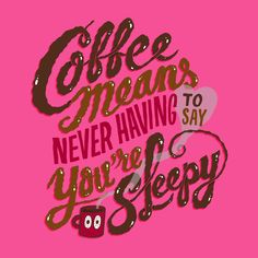 Coffee means never having to say you're sleepy