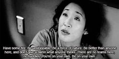 """Have some fire. Be unstoppable. Be a force of nature. Be better than anyone here and don't give a damn what anyone thinks. There are no teams here, no buddies. You are on your own. Be your own."" Cristina Yang on Grey's Anatomy; Grey's Anatomy quotes"