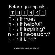 Before you speak, THINK. Is it True? Is it Helpful? Is it Inspiring? Is it Necessary? Is it Kind?