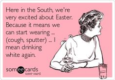 Here in the South, we're very excited about Easter. Because it means we can start wearing ... (cough, sputter) ... I mean drinking white again.