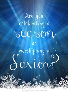 Are you celebrating a season or worshipping a Savior? // a question from robindance.me at truthinthetinsel.com