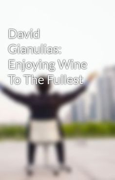 Enjoying Wine To The Fullest by: David Gianulias