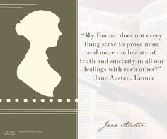 """Jane Austen Book Quote: """"My Emma, does not every thing serve to prove more and more the beauty of truth and sincerity in all our dealings with each other?""""  ― Jane Austen, Emma"""