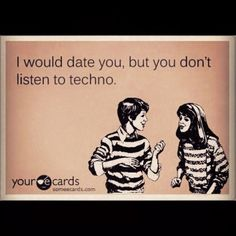 LMFAO hell yeah , I need my female to listen to techno haha