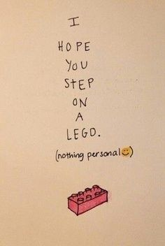 They are kind of retributional, those LEGOs. They don't discriminate. The LEGOs prey upon the just and unjust alike. They take no prisoners;...