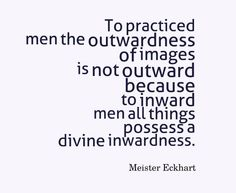 """""""To practiced men the outwardness of images is not outward because to inward men all things possess a divine inwardness."""" ~Meister Eckhart"""