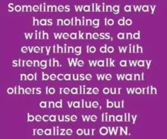 Sometimes walking away is what you need to do. It might be a friendship, relationship or job. If it doesn't make you better, walk away.