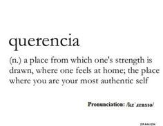 Logophile: Querencia (n.) a place from which one's strength is drawn, where one feels at home; the place where you are your most authentic self Unusual Words, Rare Words, Unique Words, New Words, Cool Words, Words Of Love, My Love, Creative Words, Pretty Words