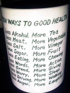 10 conseils pour une meilleure santé :  Moins d'alcool, plus de thé.  Moins de viande, plus de légumes.  Moins de sel, plus de vinaigre.  Moins de sucre, plus de fruits.  Moins manger, mieux mâcher.  Moins de mots, plus d'actes.  Moins d'avarice, plus de dons.  Moins de soucis, plus de sommeil.  Moins de voiture, plus de marche à pied.  Moins de colères, plus de rires.