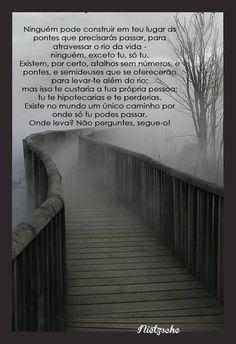 """""""Ninguém pode construir em teu lugar as pontes que precisarás passar, para atravessar o rio da vida"""" Nietzsche"""