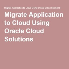 Migrate Application to Cloud Using Oracle Cloud Solutions