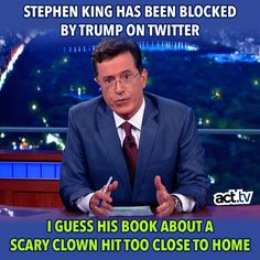 Stephen King has been blocked by Trump on Twitter. I guess his book about a scary clown hit too close to home. Stephen Colbert