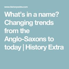 What's in a name? Changing trends from the Anglo-Saxons to today | History Extra