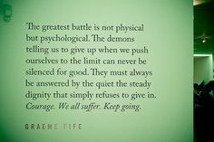"""""""The greatest battle is not physical but psychological. The demons telling us to give up when we push ourselves to the limit can never be silenced for good. They must always be answered by the quiet the steady dignity that simply refuses to give in. Courage. We all suffer. Keep going"""" - Graeme Fife"""