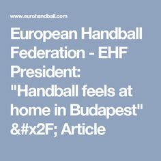 "European Handball Federation - EHF President: ""Handball feels at home in Budapest"" / Article"