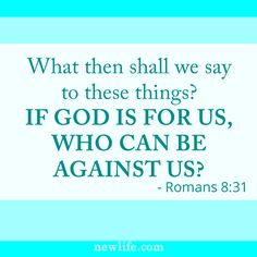 What then shall we say to these things? If God is for us, who can be against us? — Romans 8:31