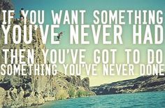 If you want something you've never had you've got to do something you've never done.