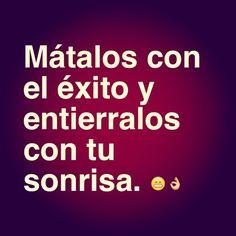 Matalos con el éxito y entierralos con tú sonrisa.... #frases #superacion #mevale madre