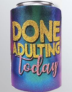 Done Adulting Today Can coolers by Spoontiques: Made of durable insulating neoprene.  They fit both bottles and cans and feature metallic finishes and glitter accents. Coolers, Adulting, Drink Sleeves, Bottles, Metallic, It Is Finished, Glitter, Make It Yourself, Canning