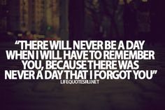 There will never be a day when I will have to remember you, because there was never a day that I forgot you.