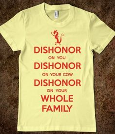 Dishonor on you, dishonor on your cow, dishonor on your whole family!!