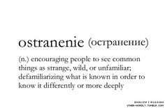 ostraneic (n.) encouraging people to see common things as strange, wild or unfamiliar. defamiliarizing what is known in order to know it differently or more deeply.