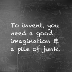 """To invent, you need a good imagination and a pile of junk. Thomas Edison Quotes, Innovation Quotes, Proverbs 16, Creativity Quotes, Life Words, Art Therapy, Art Quotes, Quotable Quotes, Inventions"