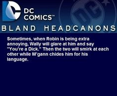""" Sometimes, when Robin is being extra annoying, Wally will glare at him and say ""You're a Dick."" Then the two will smirk at each other while M'gann chides him for his language. "" @joemerl"
