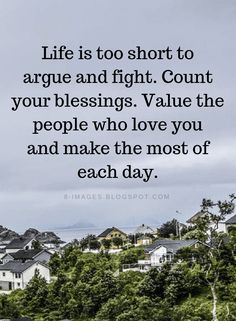 Life is Short Quotes Life is too short to argue and fight. Count your blessings. - Quotes