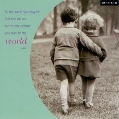"""To the world you may be just one person; but to one person you may be the world."""