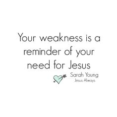 Your weakness is a reminder of your need for Jesus. - Sarah Young - Jesus Always