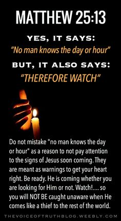 "Matthew 25:13 ""Therefore keep watch, because you do not know the day or the hour."" thevoiceoftruthblog.weebly.com"