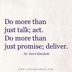 Do more than just talk; act. Do more than just promise; deliver. - Steve Maraboli