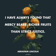 """""""I have always found that mercy bears richer fruits than strict justice."""" –Abraham Lincoln quote"""