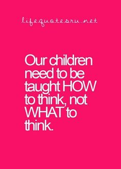 Our children need to be taught how to think for themselves.