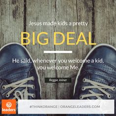 """Jesus made kids a pretty big deal. He said, whenever you welcome a kid, you welcome Me."" – Reggie Joiner"