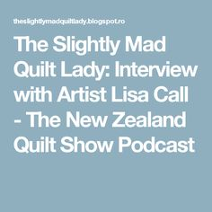 The Slightly Mad Quilt Lady: Interview with Artist Lisa Call - The New Zealand Quilt Show Podcast