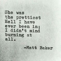 she was the prettiest Hell I have ever been in; I didn't mind burning at all. | Matt Baker