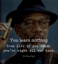 You learn nothing from life if you think you're right all the time. Wise Quotes, Words Quotes, Motivational Quotes, Inspirational Quotes, Sayings, The Words, Cool Words, Cute Quotes For Life, Great Quotes