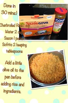 Spanish yellow rice yummy and quick! Mix ingredients in pot first. Boil ingredients uncovered on high until water is almost evaporated (you will see holes in the rice). Reduce heat to low. Then mix rice, cover tightly with foil and pot cover. It should take about 15-20 mins for rice to soften up and be ready to serve. Taste test to be sure. To change this recipe for added variety all you need to do is add beans or frozen veggies or hillshire farms sausage.