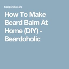 How To Make Beard Balm At Home (DIY) - Beardoholic