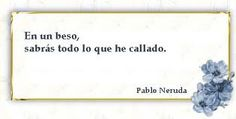 translation:  In a kiss, you will know everything that I have kept quiet.    Neruda