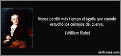 Nunca perdió más tiempo el águila que cuando escuchó los consejos del cuervo. (William Blake)